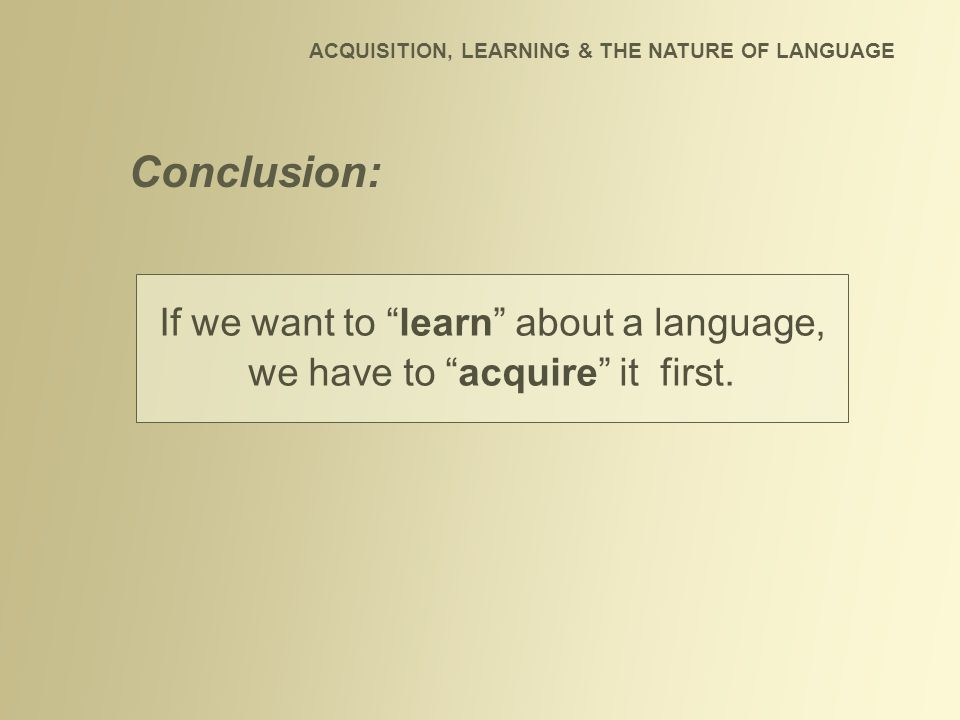 """If we want to """"learn"""" about a language, we have to """"acquire"""" it first. Conclusion: ACQUISITION, LEARNING & THE NATURE OF LANGUAGE"""