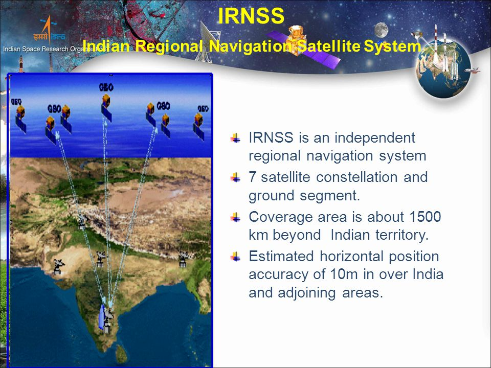 IRNSS Indian Regional Navigation Satellite System OBJECTIVES Reliable Position, Navigation and Timing services over India and its neighbourhood To provide fairly good accuracy to the user.