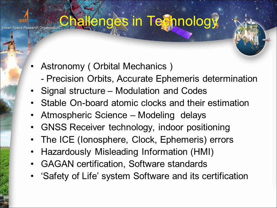 Challenges in Technology Astronomy ( Orbital Mechanics ) - Precision Orbits, Accurate Ephemeris determination Signal structure – Modulation and Codes Stable On-board atomic clocks and their estimation Atmospheric Science – Modeling delays GNSS Receiver technology, indoor positioning The ICE (Ionosphere, Clock, Ephemeris) errors Hazardously Misleading Information (HMI) GAGAN certification, Software standards 'Safety of Life' system Software and its certification