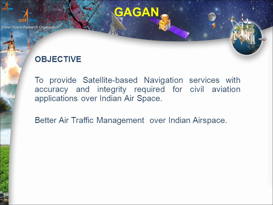OBJECTIVE To provide Satellite-based Navigation services with accuracy and integrity required for civil aviation applications over Indian Air Space.