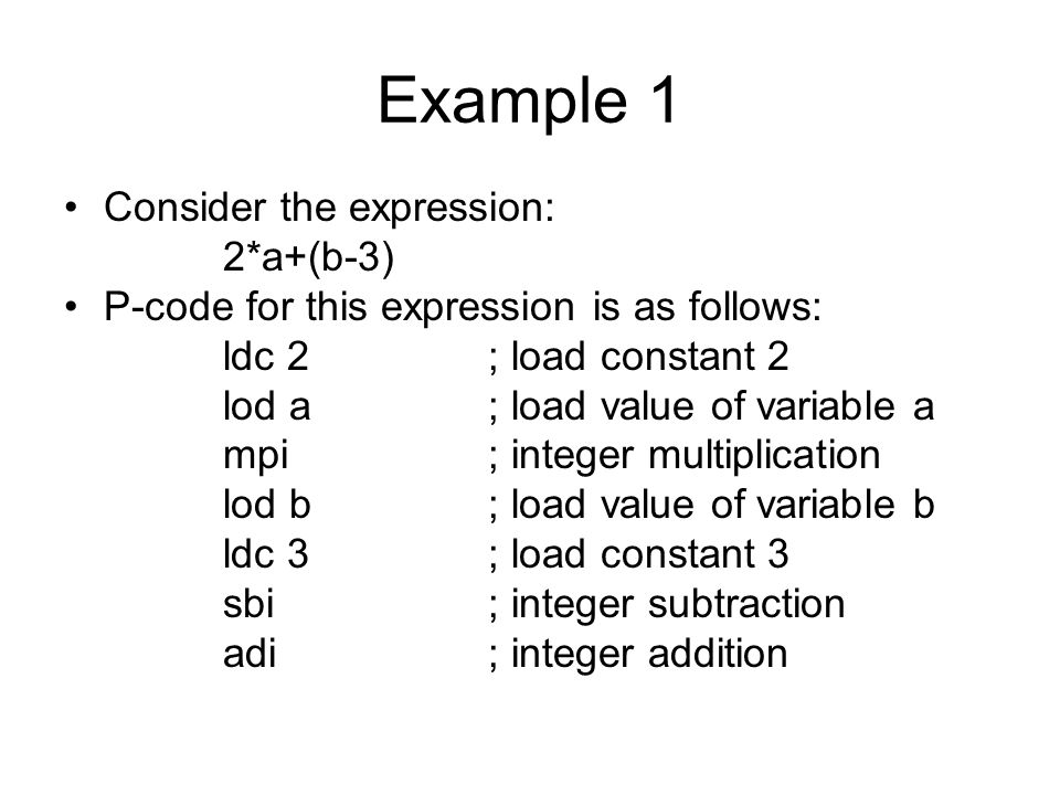 Example 1 Consider the expression: 2*a+(b-3) P-code for this expression is as follows: ldc 2 ; load constant 2 lod a; load value of variable a mpi; integer multiplication lod b; load value of variable b ldc 3; load constant 3 sbi; integer subtraction adi ; integer addition