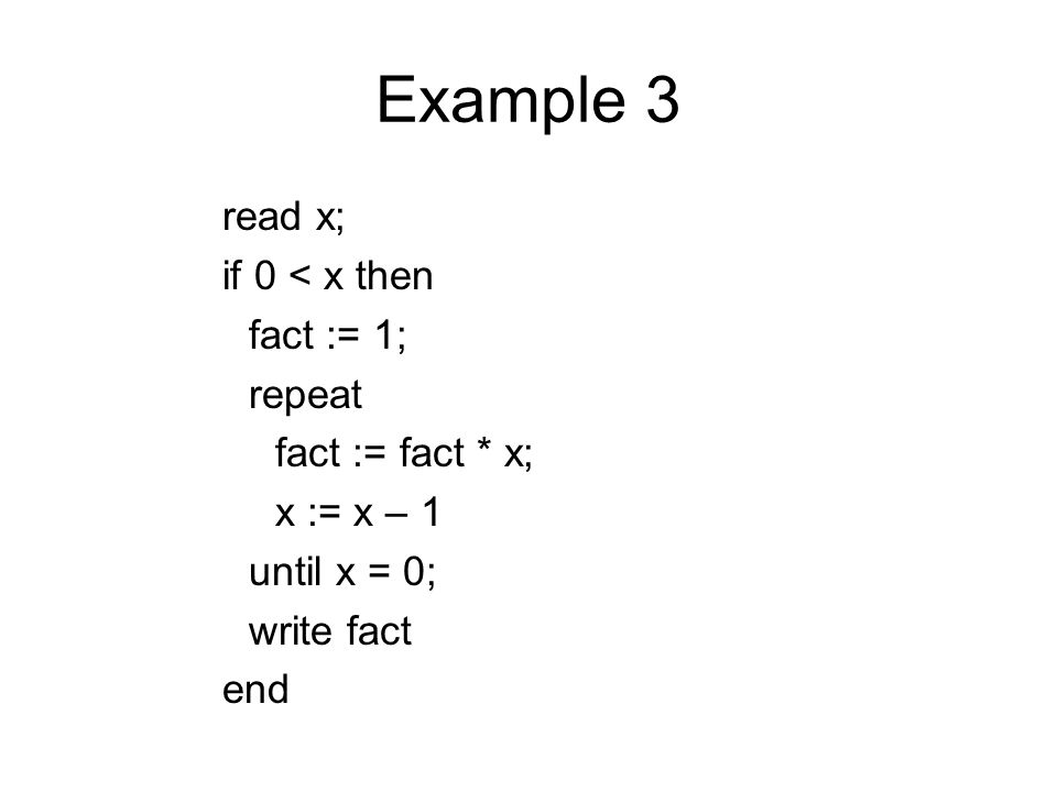 Example 3 read x; if 0 < x then fact := 1; repeat fact := fact * x; x := x – 1 until x = 0; write fact end