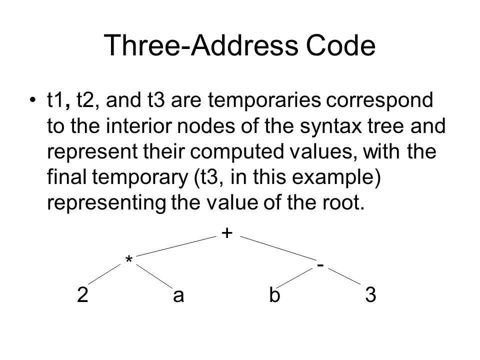 Three-Address Code The above three-address code represents a left-to-right linearization of the syntax tree.
