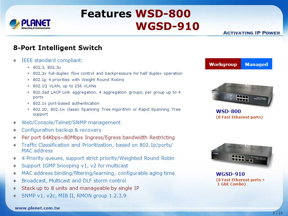 www.planet.com.tw 3 / 23 Features WSD-800 WGSD-910 8-Port Intelligent Switch IEEE standard compliant: 802.3, 802.3u 802.3x full-duplex flow control and backpressure for half duplex operation 802.1p 4 priorities with Weight Round Robins 802.1Q VLAN, up to 256 VLANs 802.3ad LACP Link aggregation, 4 aggregation groups, per group up to 4 ports 802.1x port-based authentication 802.1D, 802.1w classic Spanning Tree Algorithm or Rapid Spanning Tree support Web/Console/Telnet/SNMP management Configuration backup & recovery Per port 64Kbps~80Mbps Ingress/Egress bandwidth Restricting Traffic Classification and Prioritization, based on 802.1p/ports/ MAC address 4 Priority queues, support strict priority/Weighted Round Robin Support IGMP Snooping v1, v2 for multicast MAC address binding/filtering/learning, configurable aging time Broadcast, Multicast and DLF storm control Stack up to 8 units and manageable by single IP SNMP v1, v2c, MIB II, RMON group 1.2.3.9 WSD-800 (8 Fast Ethernet ports) WorkgroupManaged WGSD-910 (8 Fast Ethernet ports + 1 GbE Combo)