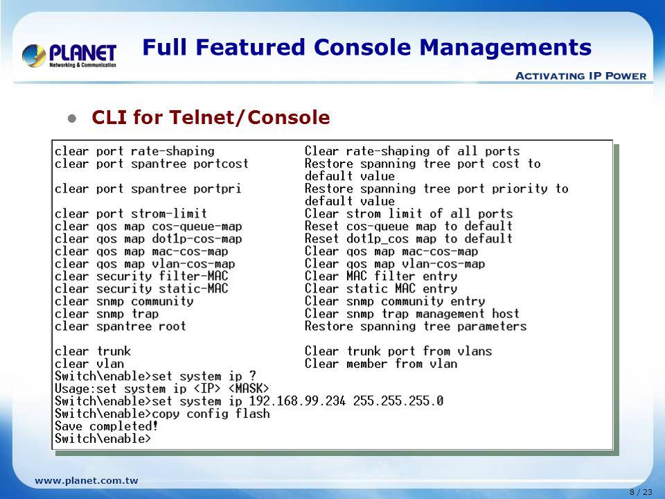 www.planet.com.tw 19 / 23 Comparison WSD-800 BrandPLANETZyXELAsante ModelWSD-800ES-2008FM2008 Hardware 10/100Base-TX Port888 Switch Fabric1.6Gbps3.6Gbps1.6Gbps MAC Address Table8K Data Buffer512K256K2MBit Dimension1U height Switching Features Spanning Tree802.1d, 802.1w802.1d VLAN802.1Q, 255 groups Port Trunk4 ports, 4 groups V Port MirrorRX/ TX/ BothVV QoS802.1p 4 priority queues802.1p, 2 priority queues MAC filterPer SwitchStatic MAC address filtering MAC Address BindPer port-Static MAC address Multicast SupportIGMP v1, v2 IGMP, GVRP, GMRP Bandwidth ControlPer port 500~80000Kbps-- Storm ControlPer port 64~80000KbpsVBroadcast Storm Control / Filtering StackIP Stack-- Routing--- Management Features Management InterfaceWeb Console, SNMP, TelnetWeb, Console, SNMP, Telnet SNMP Versionv1, v2cv1 RMON Group1, 2, 3, 9