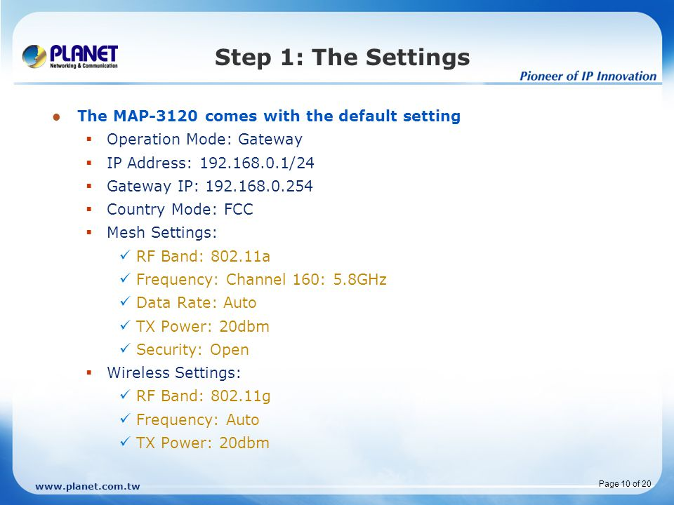 www.planet.com.tw Page 10 of 20 Step 1: The Settings The MAP-3120 comes with the default setting  Operation Mode: Gateway  IP Address: 192.168.0.1/24  Gateway IP: 192.168.0.254  Country Mode: FCC  Mesh Settings: RF Band: 802.11a Frequency: Channel 160: 5.8GHz Data Rate: Auto TX Power: 20dbm Security: Open  Wireless Settings: RF Band: 802.11g Frequency: Auto TX Power: 20dbm