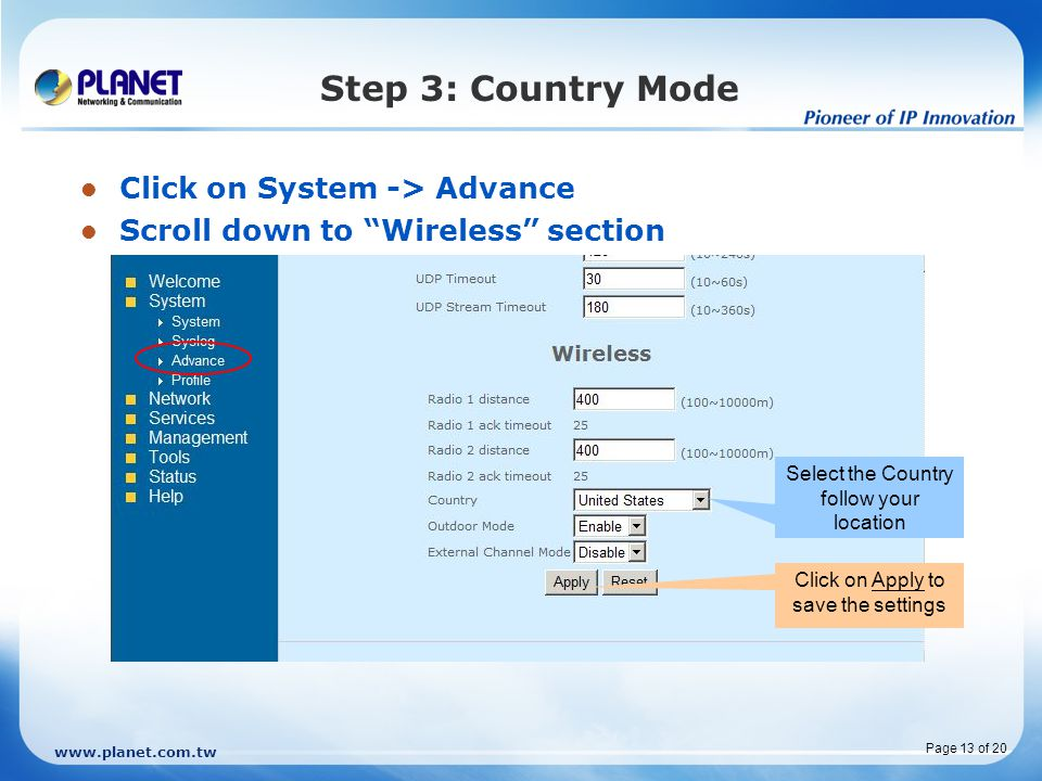 www.planet.com.tw Page 13 of 20 Step 3: Country Mode Click on System -> Advance Scroll down to Wireless section Select the Country follow your location Click on Apply to save the settings