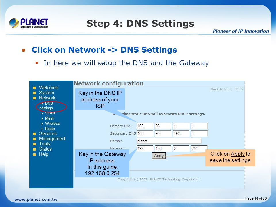 www.planet.com.tw Page 14 of 20 Step 4: DNS Settings Click on Network -> DNS Settings  In here we will setup the DNS and the Gateway Key in the DNS IP address of your ISP Click on Apply to save the settings Key in the Gateway IP address.