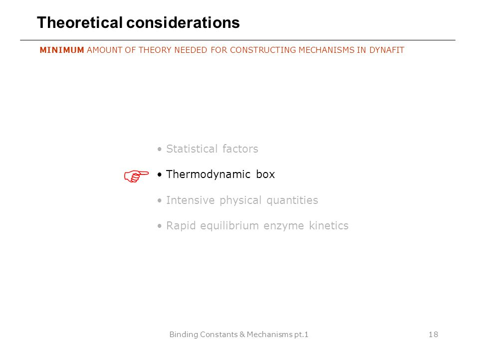 Binding Constants & Mechanisms pt.118 Theoretical considerations MINIMUM AMOUNT OF THEORY NEEDED FOR CONSTRUCTING MECHANISMS IN DYNAFIT Statistical factors Thermodynamic box Intensive physical quantities Rapid equilibrium enzyme kinetics 