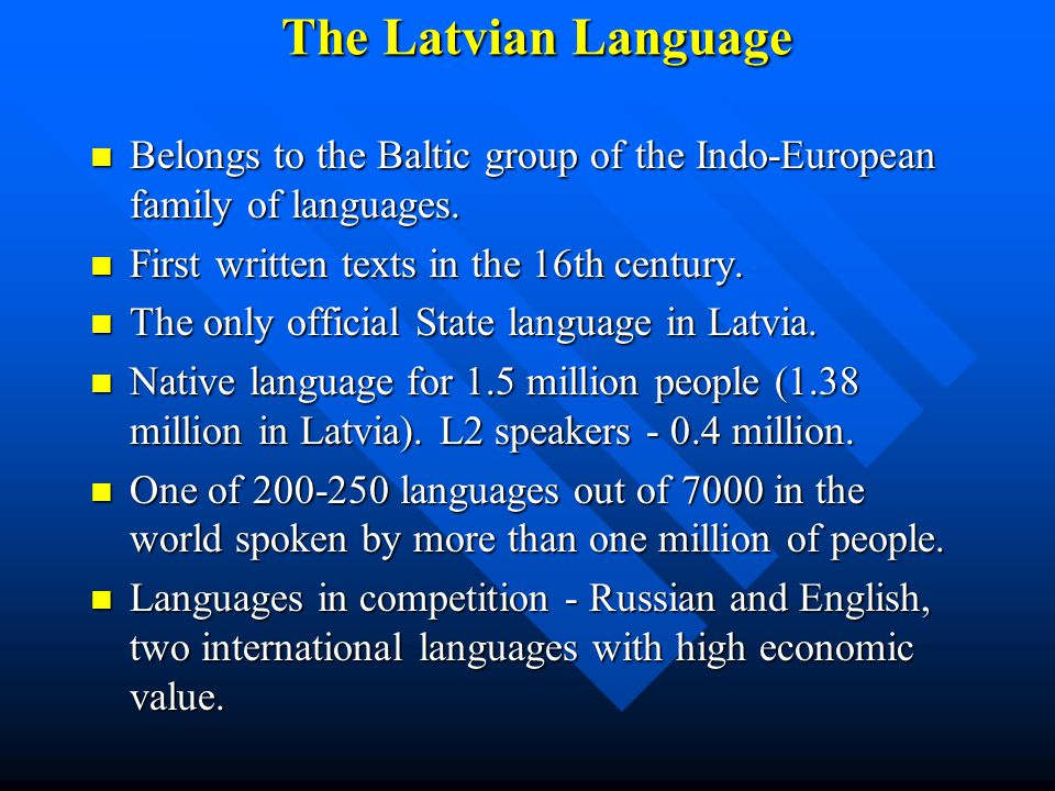 The Latvian Language Belongs to the Baltic group of the Indo-European family of languages. Belongs to the Baltic group of the Indo-European family of