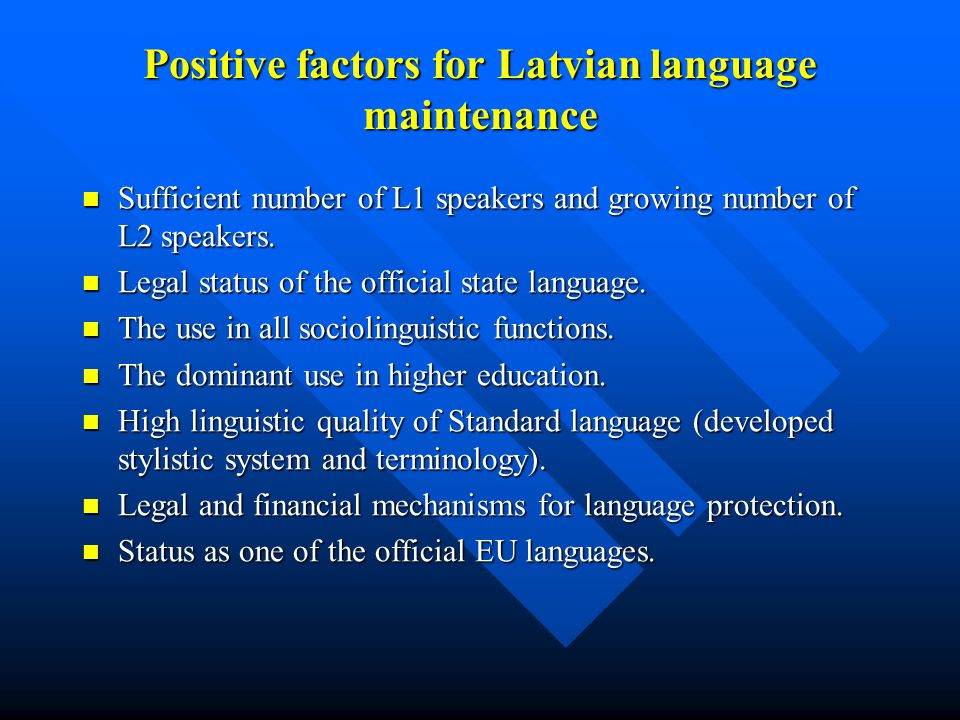 Positive factors for Latvian language maintenance Sufficient number of L1 speakers and growing number of L2 speakers. Sufficient number of L1 speakers