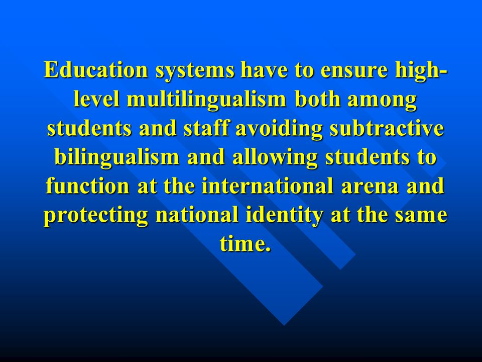 Education systems have to ensure high- level multilingualism both among students and staff avoiding subtractive bilingualism and allowing students to