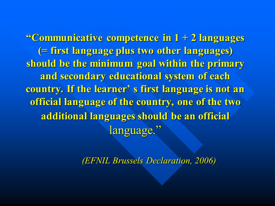 Communicative competence in 1 + 2 languages (= first language plus two other languages) should be the minimum goal within the primary and secondary educational system of each country.