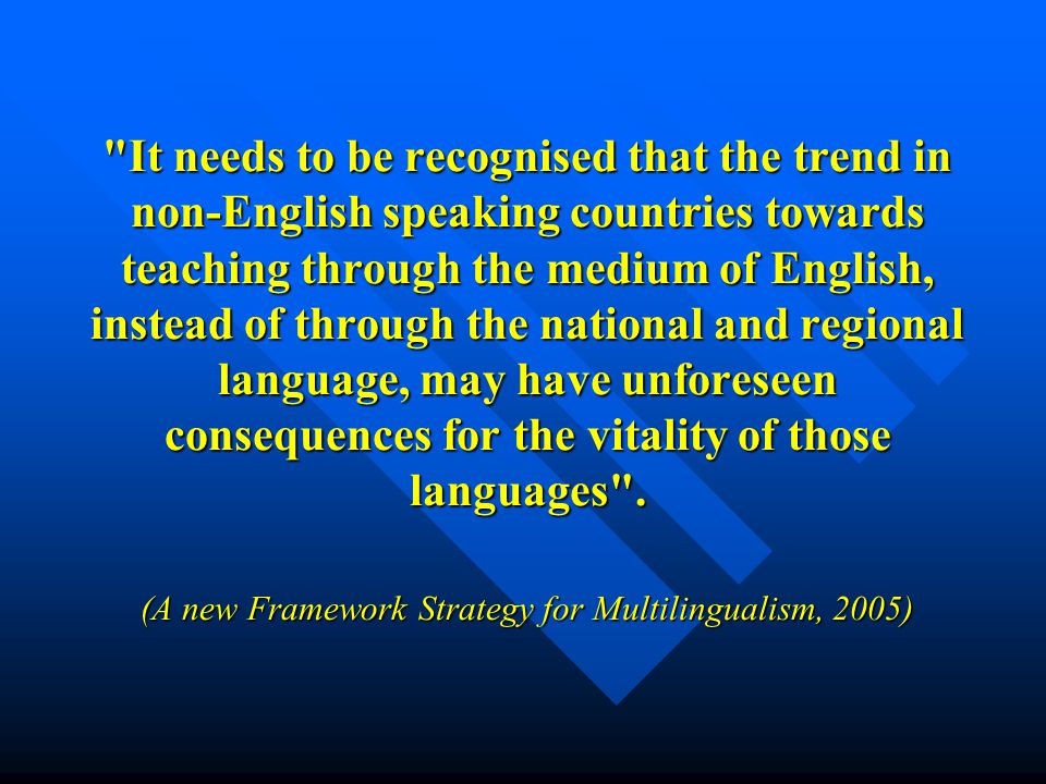 It needs to be recognised that the trend in non-English speaking countries towards teaching through the medium of English, instead of through the national and regional language, may have unforeseen consequences for the vitality of those languages .