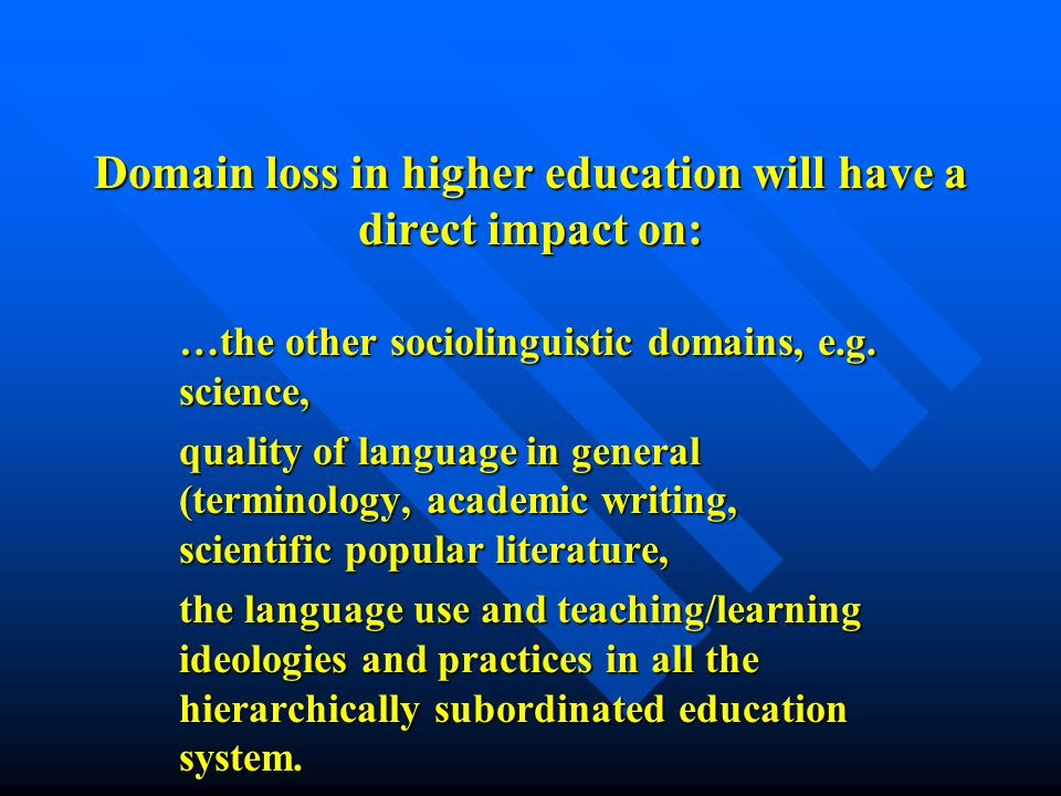 Domain loss in higher education will have a direct impact on: …the other sociolinguistic domains, e.g.