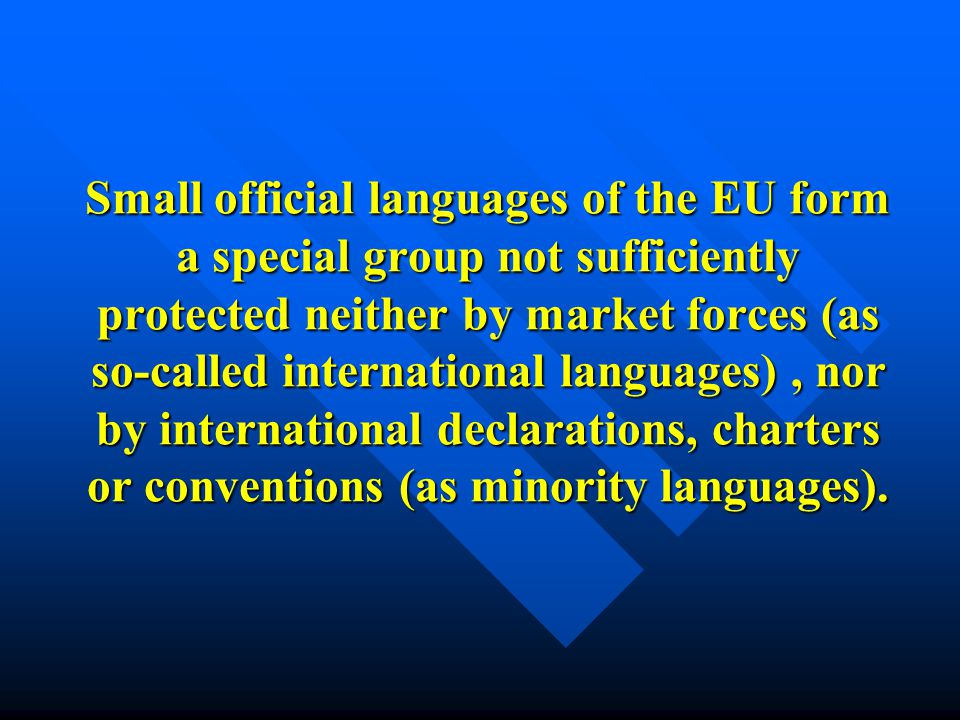 Small official languages of the EU form a special group not sufficiently protected neither by market forces (as so-called international languages), nor by international declarations, charters or conventions (as minority languages).