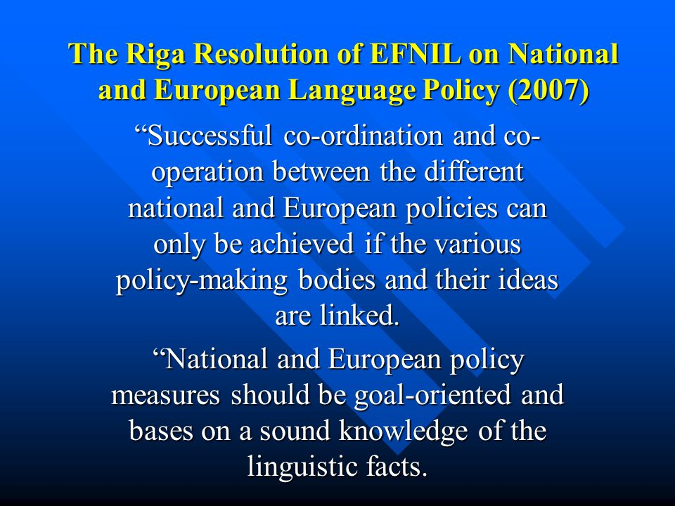 The Riga Resolution of EFNIL on National and European Language Policy (2007) Successful co-ordination and co- operation between the different national and European policies can only be achieved if the various policy-making bodies and their ideas are linked.