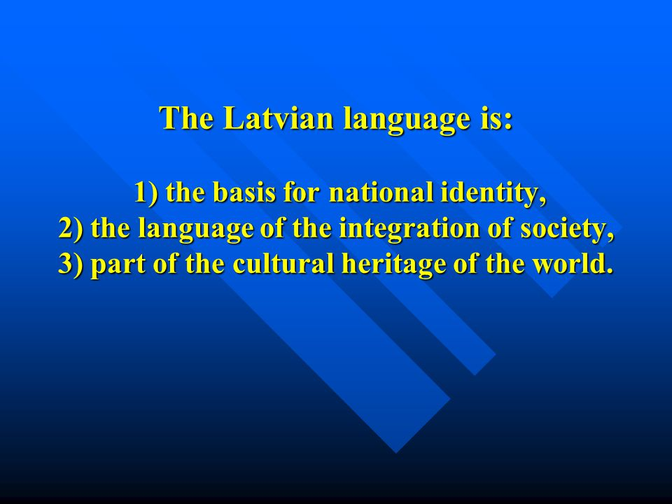 The Latvian language is: 1) the basis for national identity, 2) the language of the integration of society, 3) part of the cultural heritage of the wo