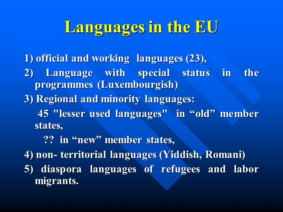 Languages in the EU 1) official and working languages (23), 2) Language with special status in the programmes (Luxembourgish) 3) Regional and minority languages: 45 lesser used languages in old member states, 45 lesser used languages in old member states, ?.