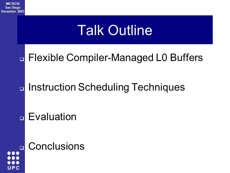 U P C MICRO36 San Diego December 2003 Talk Outline  Flexible Compiler-Managed L0 Buffers  Instruction Scheduling Techniques  Evaluation  Conclusions