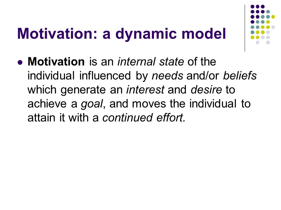 Motivation: a dynamic model Motivation is an internal state of the individual influenced by needs and/or beliefs which generate an interest and desire to achieve a goal, and moves the individual to attain it with a continued effort.