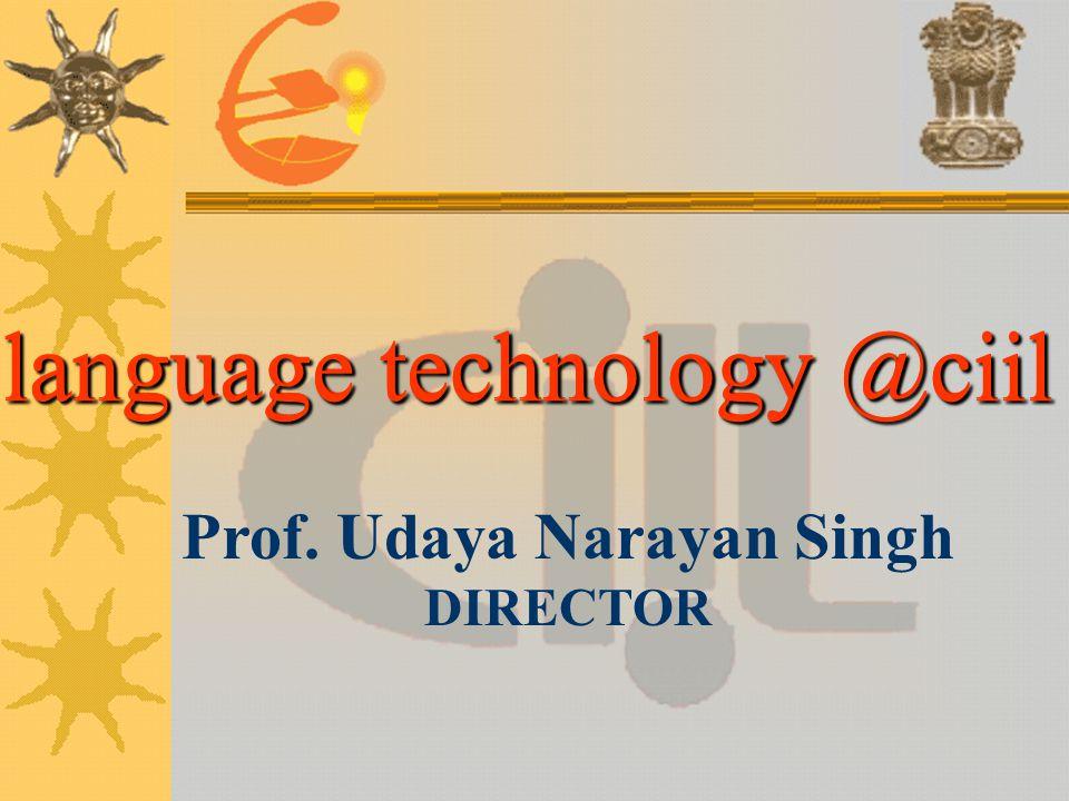 language technology @ciil Prof. Udaya Narayan Singh DIRECTOR language technology @ciil