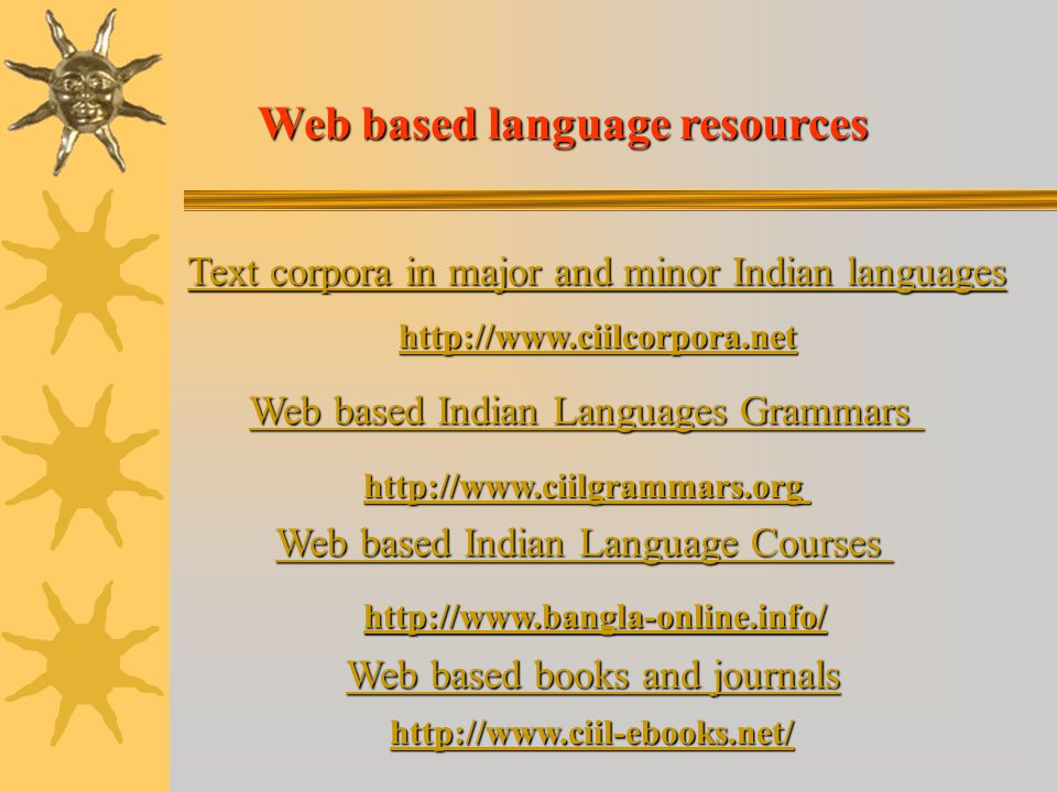 Web based language resources Web based Indian Languages Grammars Web based Indian Languages Grammars http://www.ciilgrammars.org Text corpora in major and minor Indian languages Text corpora in major and minor Indian languages http://www.ciilcorpora.net Web based Indian Language Courses Web based Indian Language Courses http://www.bangla-online.info/ Web based books and journals Web based books and journals http://www.ciil-ebooks.net/
