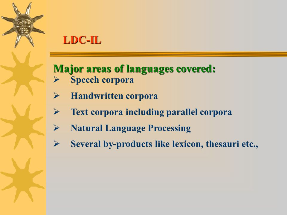 Major areas of languages covered:   Speech corpora   Handwritten corpora   Text corpora including parallel corpora   Natural Language Processing   Several by-products like lexicon, thesauri etc., LDC-IL