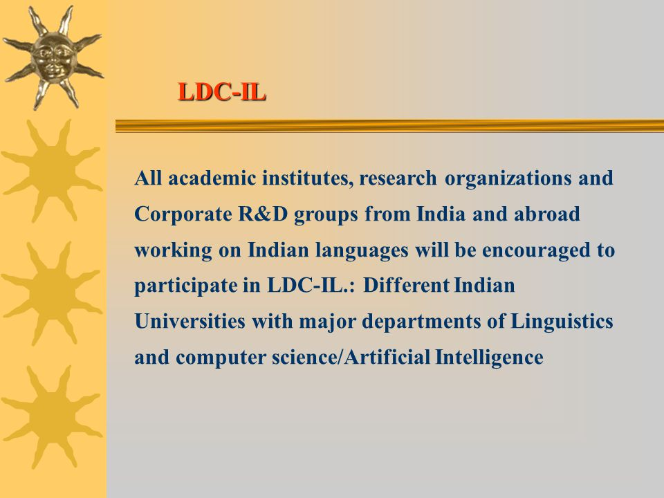 All academic institutes, research organizations and Corporate R&D groups from India and abroad working on Indian languages will be encouraged to participate in LDC-IL.: Different Indian Universities with major departments of Linguistics and computer science/Artificial Intelligence LDC-IL