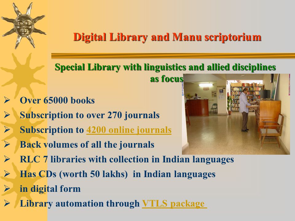 Digital Library and Manu scriptorium Special Library with linguistics and allied disciplines as focus   Over 65000 books   Subscription to over 270 journals   Subscription to 4200 online journals4200 online journals   Back volumes of all the journals   RLC 7 libraries with collection in Indian languages   Has CDs (worth 50 lakhs) in Indian languages   in digital form   Library automation through VTLS packageVTLS package