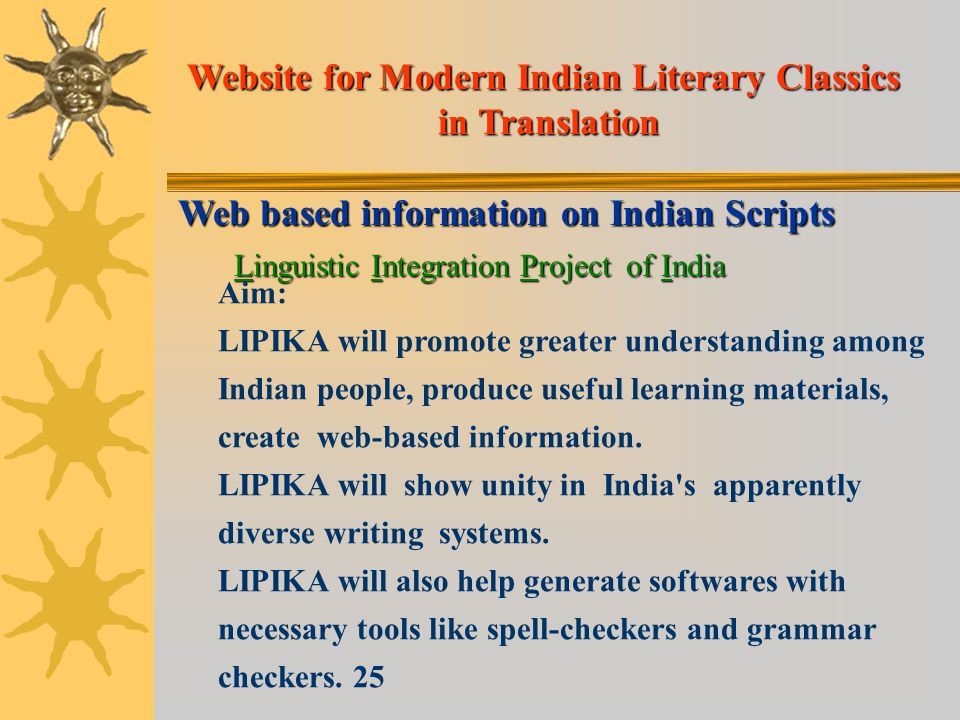 Web based information on Indian Scripts Linguistic Integration Project of India Aim: LIPIKA will promote greater understanding among Indian people, produce useful learning materials, create web-based information.