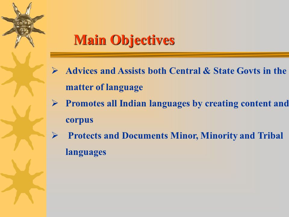 Main Objectives Main Objectives   Advices and Assists both Central & State Govts in the matter of language   Promotes all Indian languages by creating content and corpus   Protects and Documents Minor, Minority and Tribal languages
