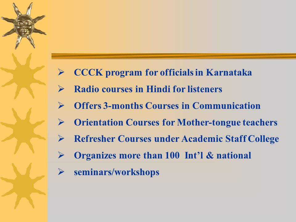   CCCK program for officials in Karnataka   Radio courses in Hindi for listeners   Offers 3-months Courses in Communication   Orientation Courses for Mother-tongue teachers   Refresher Courses under Academic Staff College   Organizes more than 100 Int'l & national   seminars/workshops