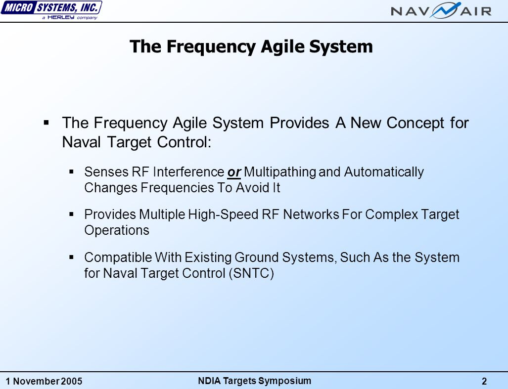 1 November 20052 NDIA Targets Symposium The Frequency Agile System  The Frequency Agile System Provides A New Concept for Naval Target Control:  Senses RF Interference or Multipathing and Automatically Changes Frequencies To Avoid It  Provides Multiple High-Speed RF Networks For Complex Target Operations  Compatible With Existing Ground Systems, Such As the System for Naval Target Control (SNTC)