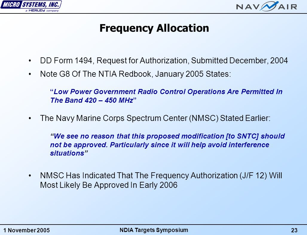 1 November 200523 NDIA Targets Symposium Frequency Allocation DD Form 1494, Request for Authorization, Submitted December, 2004 Note G8 Of The NTIA Redbook, January 2005 States: Low Power Government Radio Control Operations Are Permitted In The Band 420 – 450 MHz The Navy Marine Corps Spectrum Center (NMSC) Stated Earlier: We see no reason that this proposed modification [to SNTC] should not be approved.