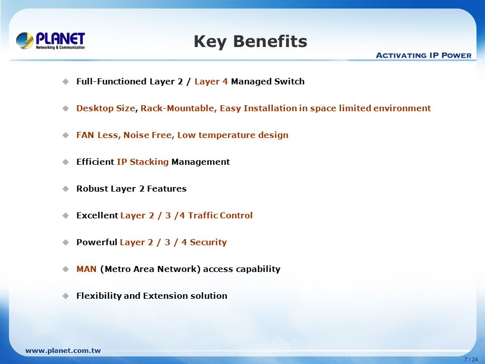 www.planet.com.tw 7 / 24 Key Benefits  Full-Functioned Layer 2 / Layer 4 Managed Switch  Desktop Size, Rack-Mountable, Easy Installation in space limited environment  FAN Less, Noise Free, Low temperature design  Efficient IP Stacking Management  Robust Layer 2 Features  Excellent Layer 2 / 3 /4 Traffic Control  Powerful Layer 2 / 3 / 4 Security  MAN (Metro Area Network) access capability  Flexibility and Extension solution