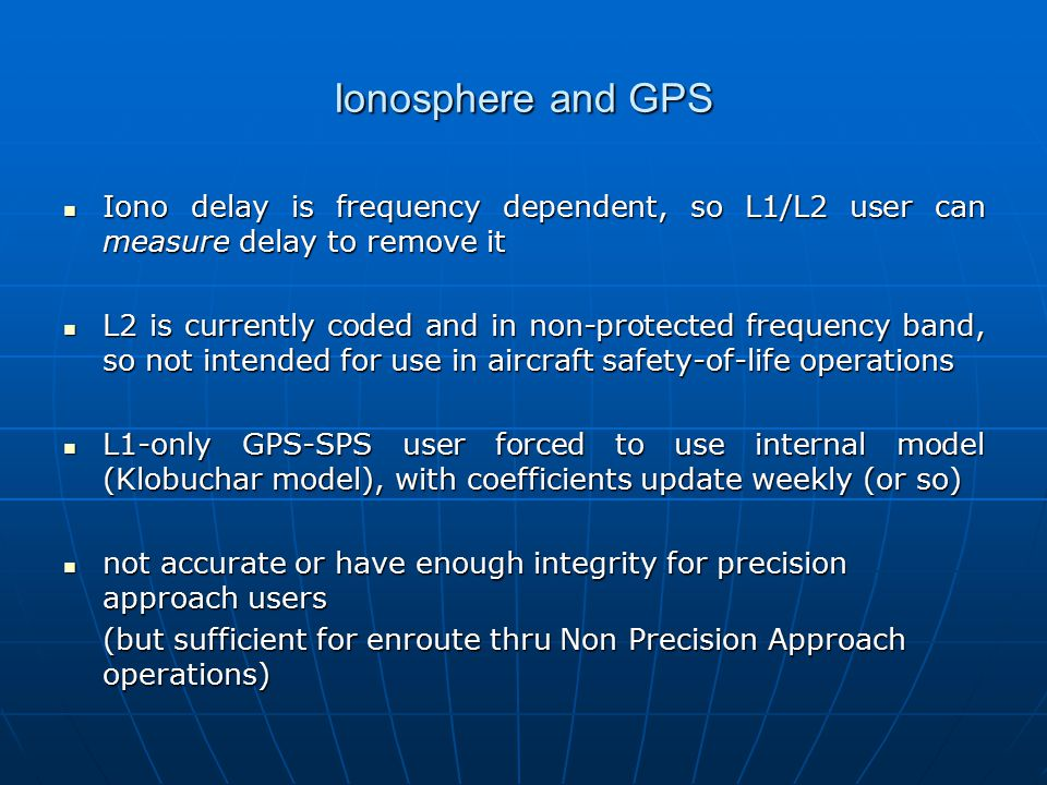 Ionosphere and GPS Iono delay is frequency dependent, so L1/L2 user can measure delay to remove it Iono delay is frequency dependent, so L1/L2 user can measure delay to remove it L2 is currently coded and in non-protected frequency band, so not intended for use in aircraft safety-of-life operations L2 is currently coded and in non-protected frequency band, so not intended for use in aircraft safety-of-life operations L1-only GPS-SPS user forced to use internal model (Klobuchar model), with coefficients update weekly (or so) L1-only GPS-SPS user forced to use internal model (Klobuchar model), with coefficients update weekly (or so) not accurate or have enough integrity for precision approach users not accurate or have enough integrity for precision approach users (but sufficient for enroute thru Non Precision Approach operations)