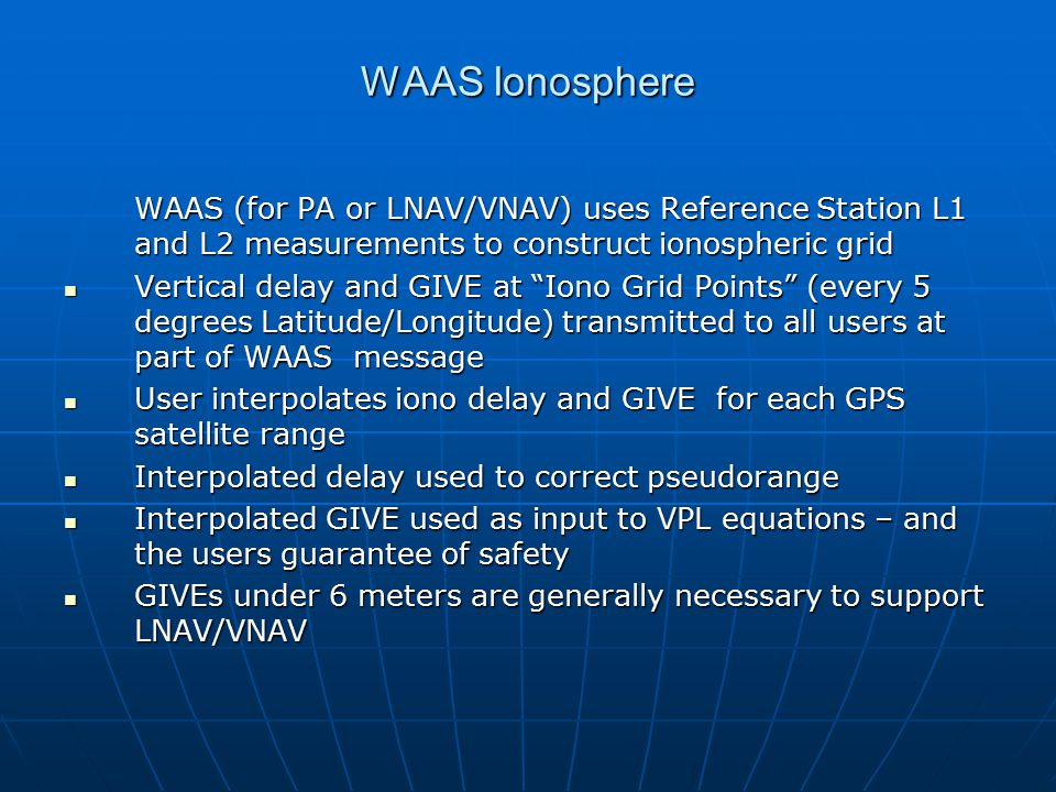 WAAS Ionosphere WAAS (for PA or LNAV/VNAV) uses Reference Station L1 and L2 measurements to construct ionospheric grid Vertical delay and GIVE at Iono Grid Points (every 5 degrees Latitude/Longitude) transmitted to all users at part of WAAS message Vertical delay and GIVE at Iono Grid Points (every 5 degrees Latitude/Longitude) transmitted to all users at part of WAAS message User interpolates iono delay and GIVE for each GPS satellite range User interpolates iono delay and GIVE for each GPS satellite range Interpolated delay used to correct pseudorange Interpolated delay used to correct pseudorange Interpolated GIVE used as input to VPL equations – and the users guarantee of safety Interpolated GIVE used as input to VPL equations – and the users guarantee of safety GIVEs under 6 meters are generally necessary to support LNAV/VNAV GIVEs under 6 meters are generally necessary to support LNAV/VNAV