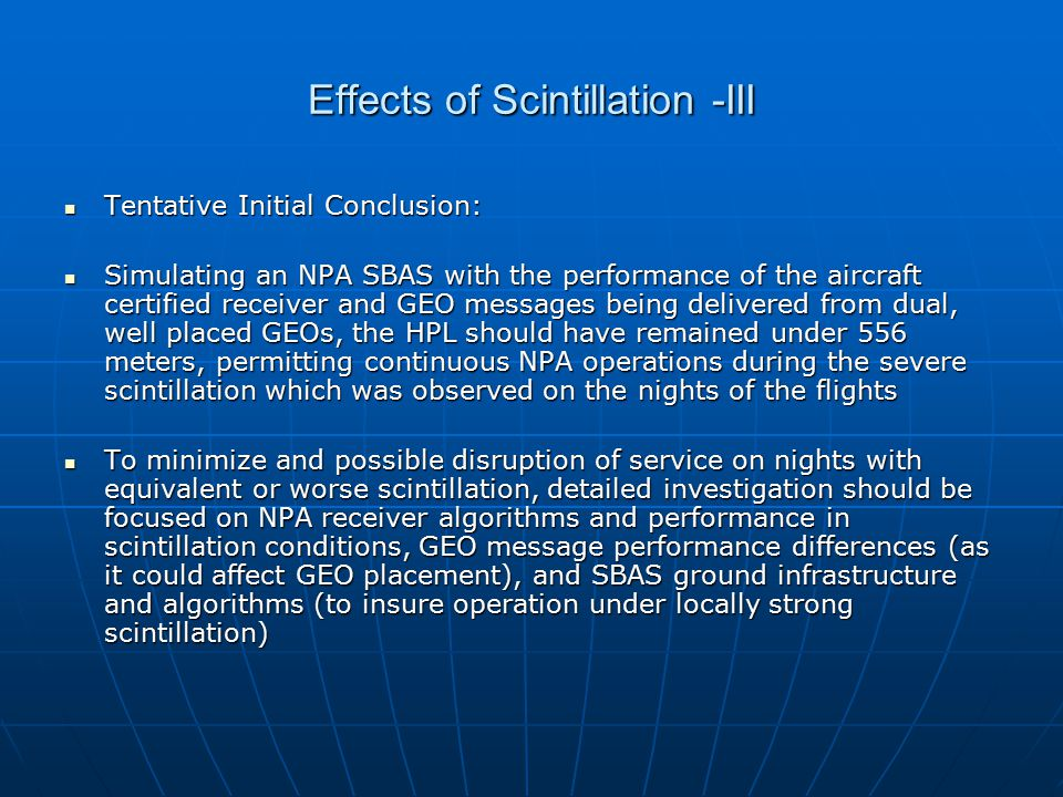 Effects of Scintillation -III Tentative Initial Conclusion: Tentative Initial Conclusion: Simulating an NPA SBAS with the performance of the aircraft certified receiver and GEO messages being delivered from dual, well placed GEOs, the HPL should have remained under 556 meters, permitting continuous NPA operations during the severe scintillation which was observed on the nights of the flights Simulating an NPA SBAS with the performance of the aircraft certified receiver and GEO messages being delivered from dual, well placed GEOs, the HPL should have remained under 556 meters, permitting continuous NPA operations during the severe scintillation which was observed on the nights of the flights To minimize and possible disruption of service on nights with equivalent or worse scintillation, detailed investigation should be focused on NPA receiver algorithms and performance in scintillation conditions, GEO message performance differences (as it could affect GEO placement), and SBAS ground infrastructure and algorithms (to insure operation under locally strong scintillation) To minimize and possible disruption of service on nights with equivalent or worse scintillation, detailed investigation should be focused on NPA receiver algorithms and performance in scintillation conditions, GEO message performance differences (as it could affect GEO placement), and SBAS ground infrastructure and algorithms (to insure operation under locally strong scintillation)