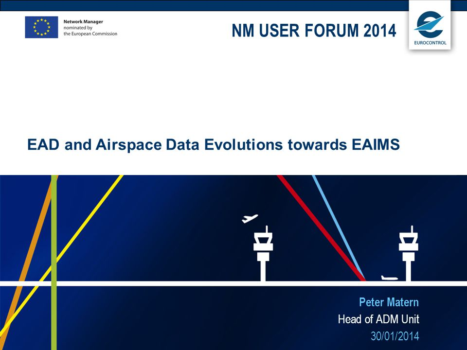 Peter Matern Head of ADM Unit 30/01/2014 EAD and Airspace Data Evolutions towards EAIMS NM USER FORUM 2014