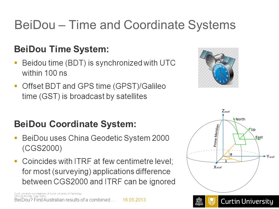 Curtin University is a trademark of Curtin University of Technology CRICOS Provider Code 00301J Acknowledgments  This work has been executed in the framework of the CRC-SI Positioning Program Project 1.01 New carrier- phase processing strategies for achieving precise and reliable multi-satellite multi-frequency GNSS/RSS positioning in Australia  Curtin PhD student Mr Robert Odolinski (Robert.Odolinski@curtin.edu.au) for processing the SPP and RTK examplesRobert.Odolinski@curtin.edu.au  Curtin researcher Dr Nanthi Nadarajah (N.Nadarajah@curtin.edu.au) for processing the attitude examplesN.Nadarajah@curtin.edu.au 16.05.2013BeiDou.