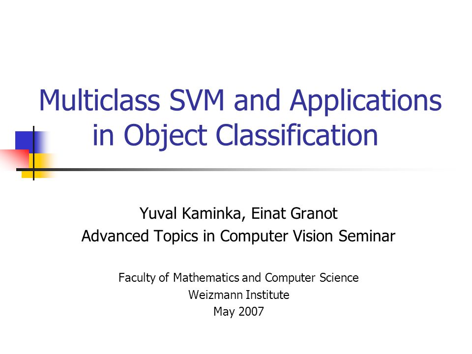 Multiclass SVM and Applications in Object Classification Yuval Kaminka, Einat Granot Advanced Topics in Computer Vision Seminar Faculty of Mathematics