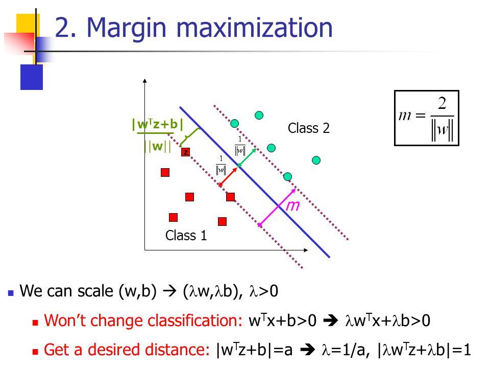 2. Margin maximization z Class 1 Class 2 |w T z+b| ||w|| We can scale (w,b)  ( w, b), >0 Won't change classification: w T x+b>0  w T x+ b>0 Get a de