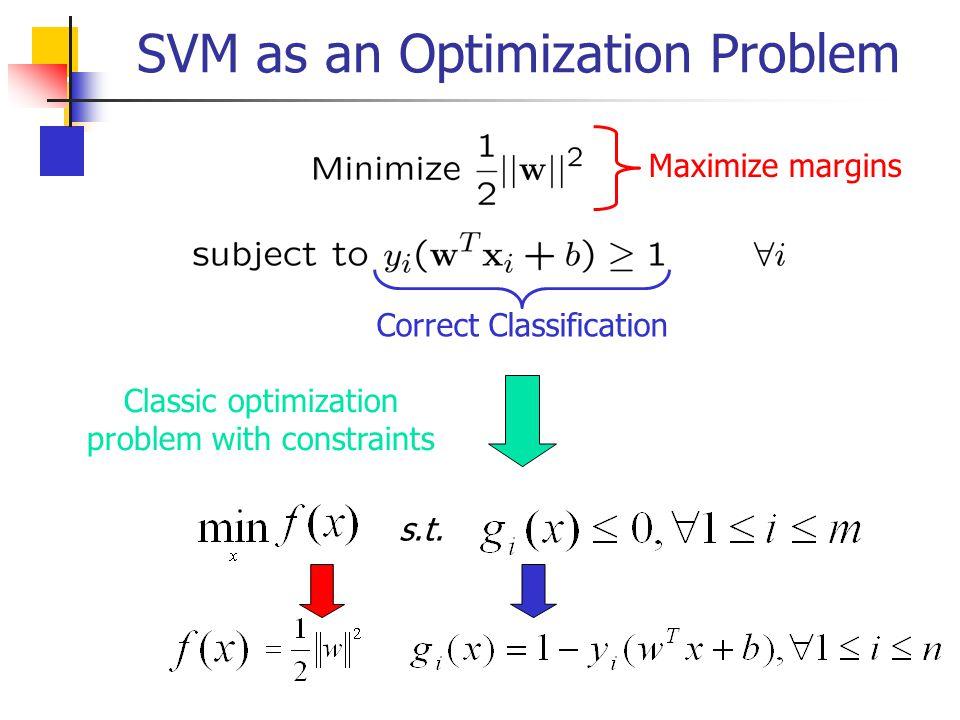 SVM as an Optimization Problem Maximize margins Correct Classification Classic optimization problem with constraints s.t.