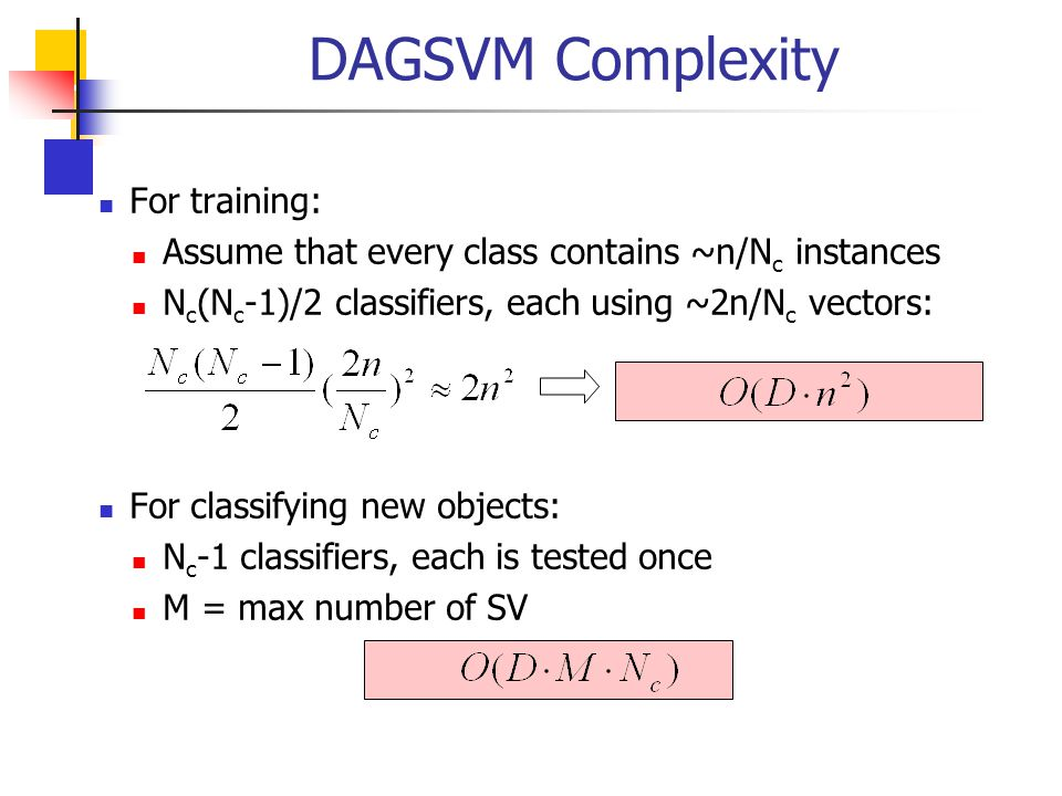 DAGSVM Complexity For training: Assume that every class contains ~n/N c instances N c (N c -1)/2 classifiers, each using ~2n/N c vectors: For classify