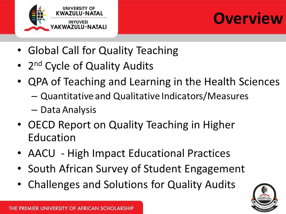 Overview Global Call for Quality Teaching 2 nd Cycle of Quality Audits QPA of Teaching and Learning in the Health Sciences – Quantitative and Qualitative Indicators/Measures – Data Analysis OECD Report on Quality Teaching in Higher Education AACU - High Impact Educational Practices South African Survey of Student Engagement Challenges and Solutions for Quality Audits