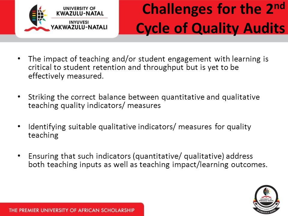 Challenges for the 2 nd Cycle of Quality Audits The impact of teaching and/or student engagement with learning is critical to student retention and throughput but is yet to be effectively measured.