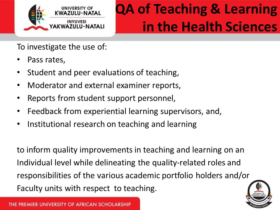 QA of Teaching & Learning in the Health Sciences To investigate the use of: Pass rates, Student and peer evaluations of teaching, Moderator and external examiner reports, Reports from student support personnel, Feedback from experiential learning supervisors, and, Institutional research on teaching and learning to inform quality improvements in teaching and learning on an Individual level while delineating the quality-related roles and responsibilities of the various academic portfolio holders and/or Faculty units with respect to teaching.