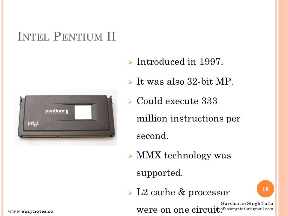 I NTEL P ENTIUM II  Introduced in 1997.  It was also 32-bit MP.  Could execute 333 million instructions per second.  MMX technology was supported.