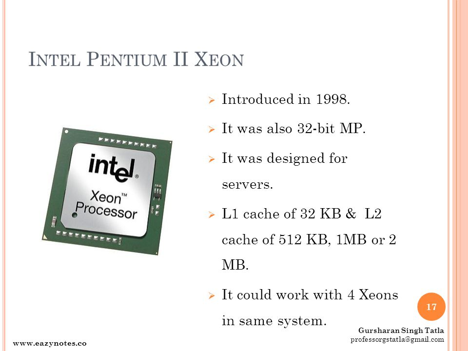 I NTEL P ENTIUM II X EON  Introduced in 1998.  It was also 32-bit MP.  It was designed for servers.  L1 cache of 32 KB & L2 cache of 512 KB, 1MB o